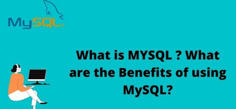 What is MYSQL ? What are the Benefits of using MySQL?